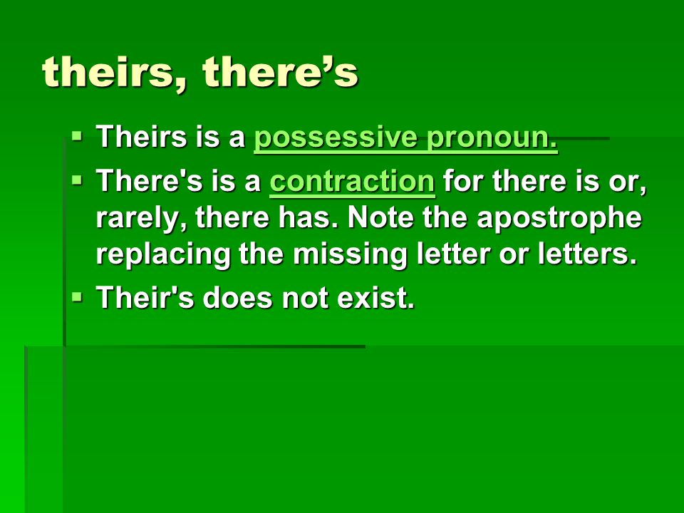 theirs, there's  Theirs is a possessive pronoun. possessive pronoun.possessive pronoun.  There's is a contraction for there is or, rarely, there has