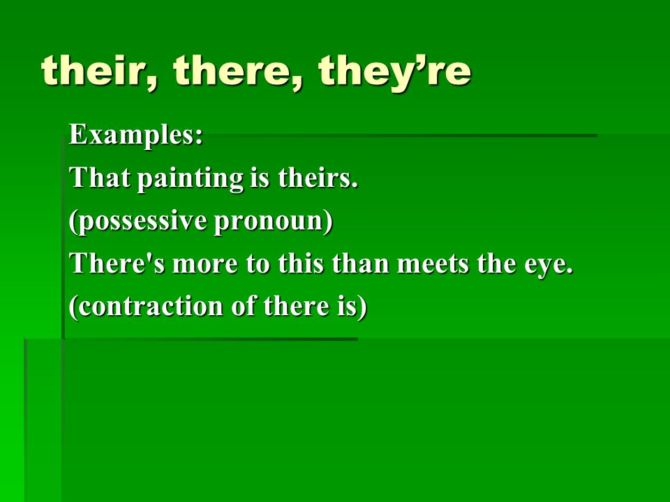 their, there, they're Examples: That painting is theirs. (possessive pronoun) There's more to this than meets the eye. (contraction of there is)