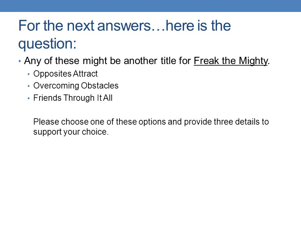 For the next answers…here is the question: Any of these might be another title for Freak the Mighty.