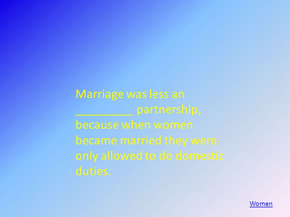 Marriage was less an _________ partnership, because when women became married they were only allowed to do domestic duties.