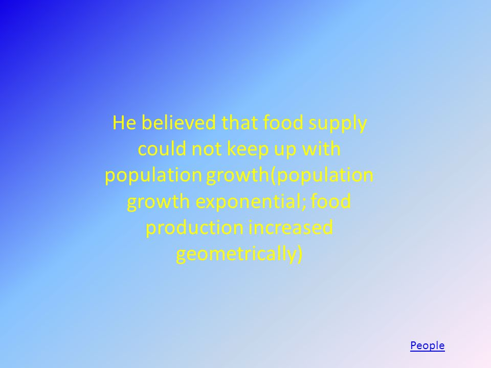He believed that food supply could not keep up with population growth(population growth exponential; food production increased geometrically) People