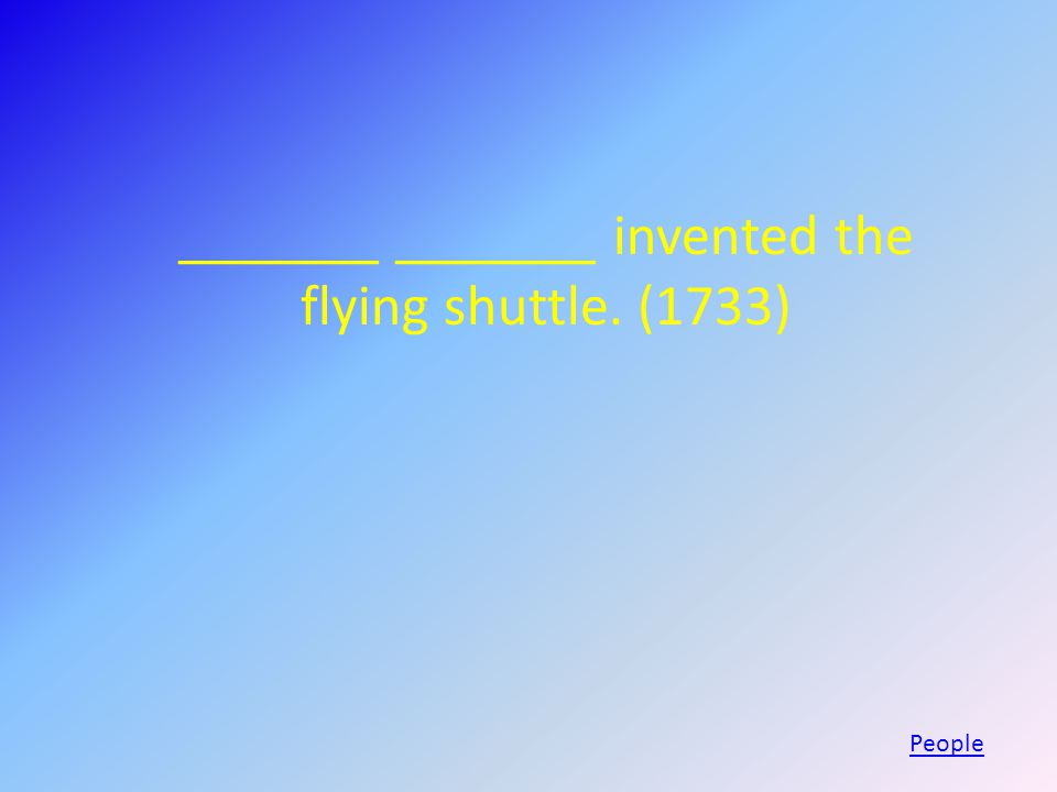 _______ _______ invented the flying shuttle. (1733) People