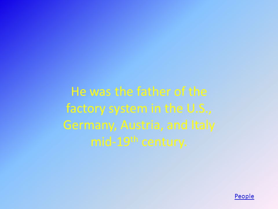 He was the father of the factory system in the U.S., Germany, Austria, and Italy mid-19 th century.