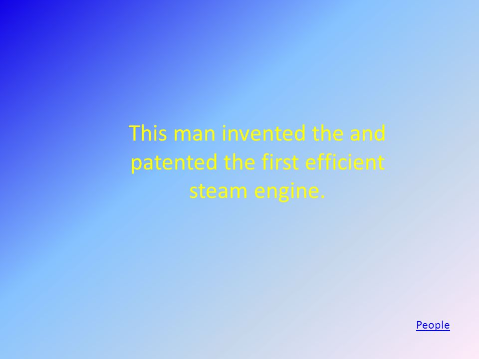 This man invented the and patented the first efficient steam engine. People