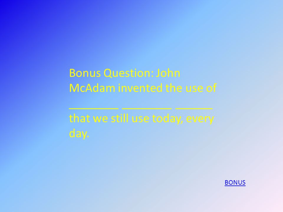 Bonus Question: John McAdam invented the use of ________ ________ ______ that we still use today, every day.