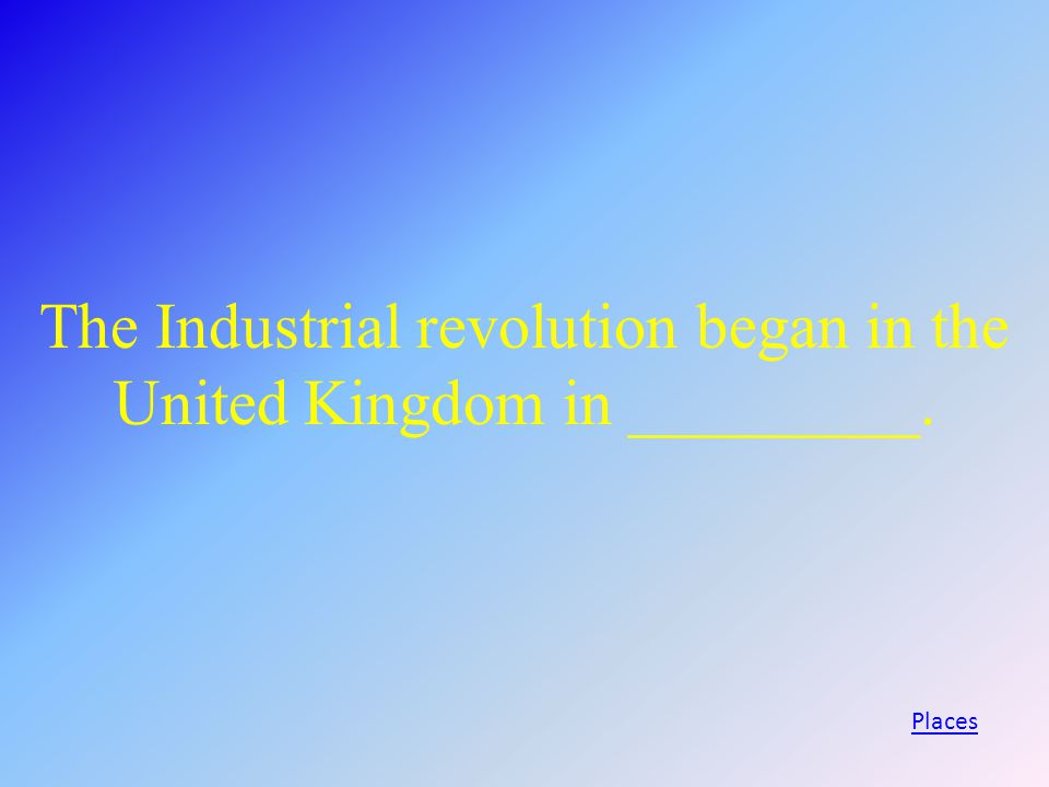 The Industrial revolution began in the United Kingdom in _________. Places
