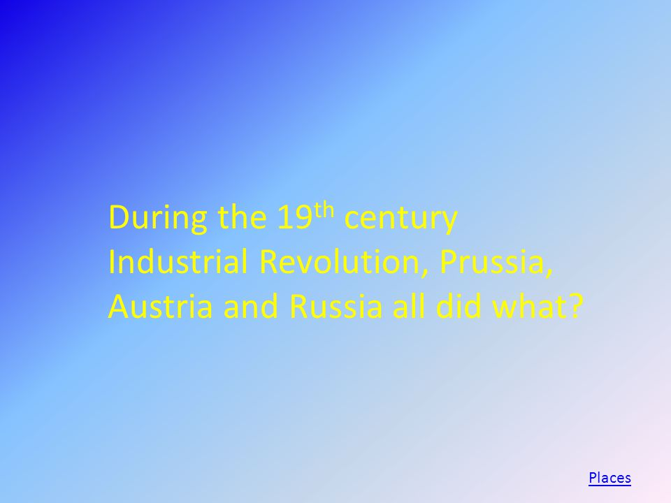 During the 19 th century Industrial Revolution, Prussia, Austria and Russia all did what Places