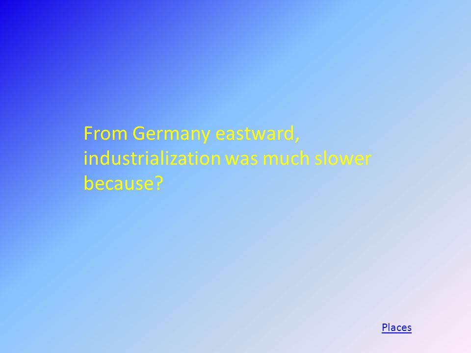 From Germany eastward, industrialization was much slower because Places