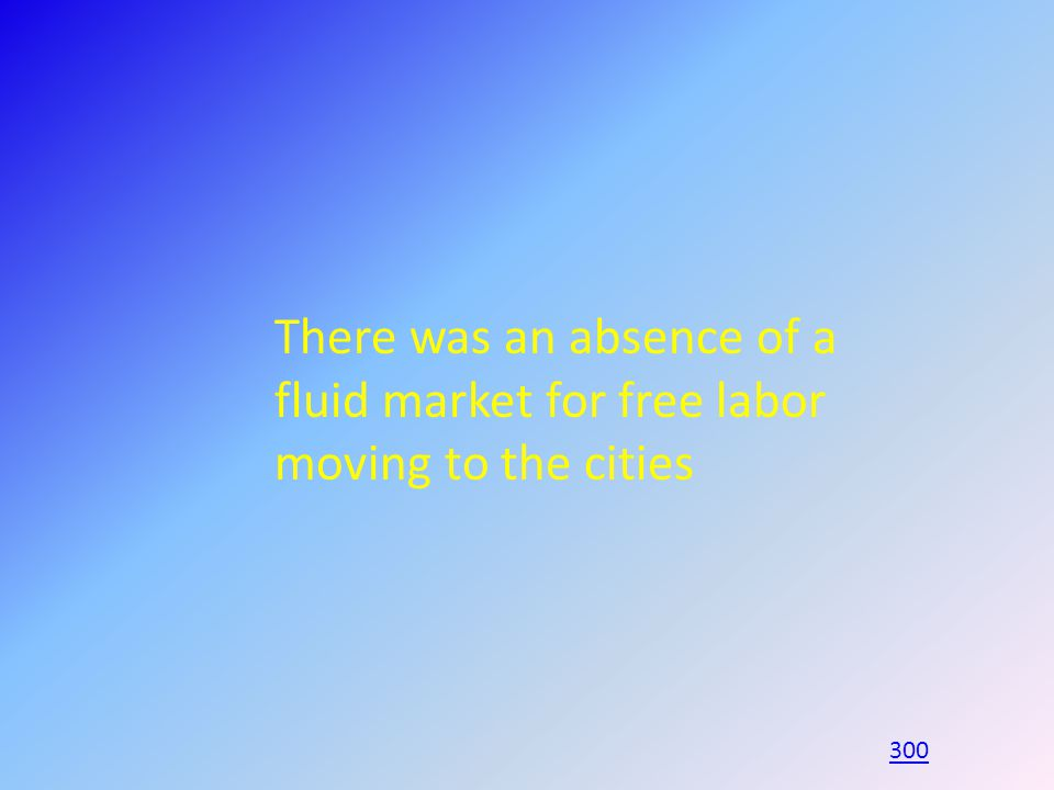There was an absence of a fluid market for free labor moving to the cities 300