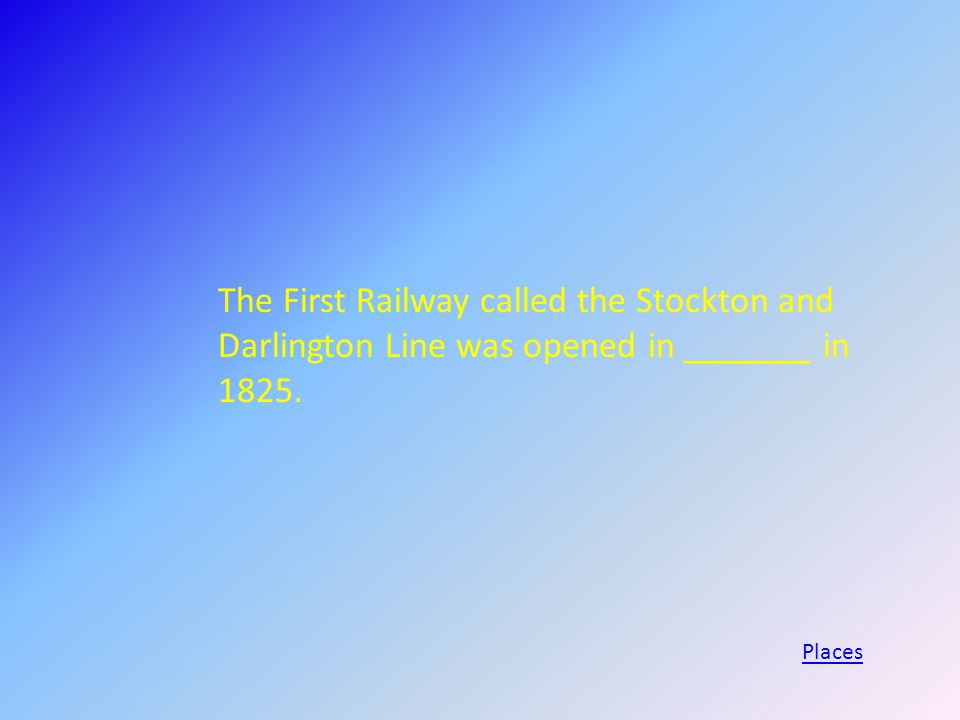 The First Railway called the Stockton and Darlington Line was opened in _______ in 1825. Places