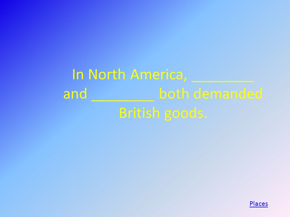 In North America, ________ and ________ both demanded British goods. Places
