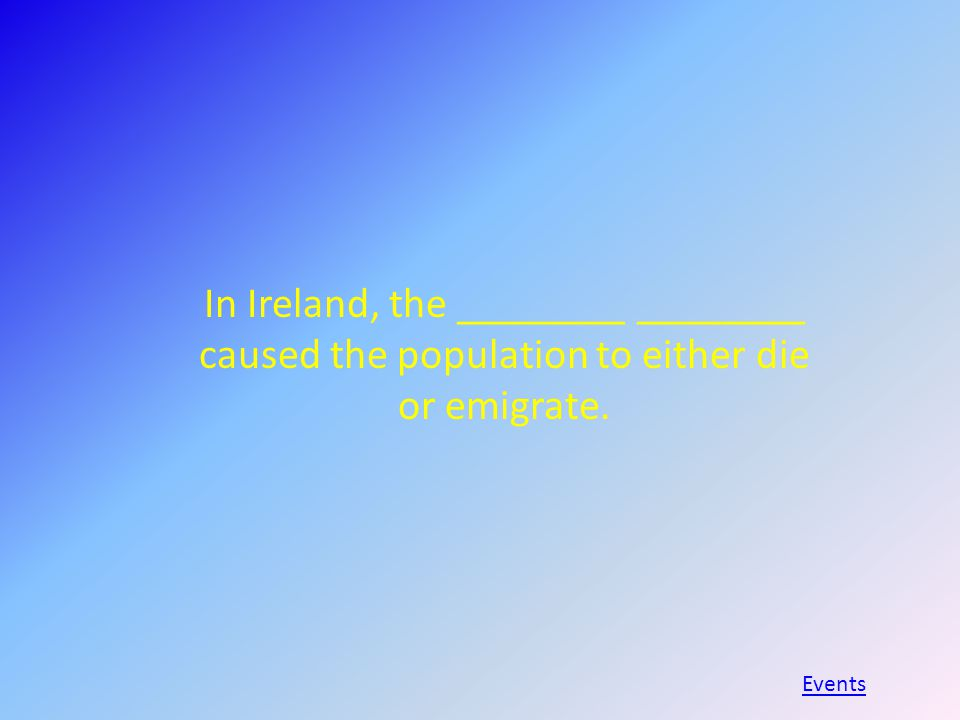 In Ireland, the ________ ________ caused the population to either die or emigrate. Events