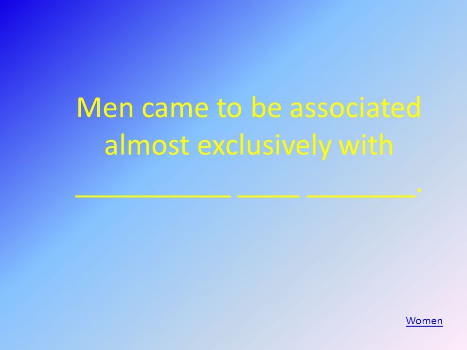 Men came to be associated almost exclusively with __________ ____ _______. Women