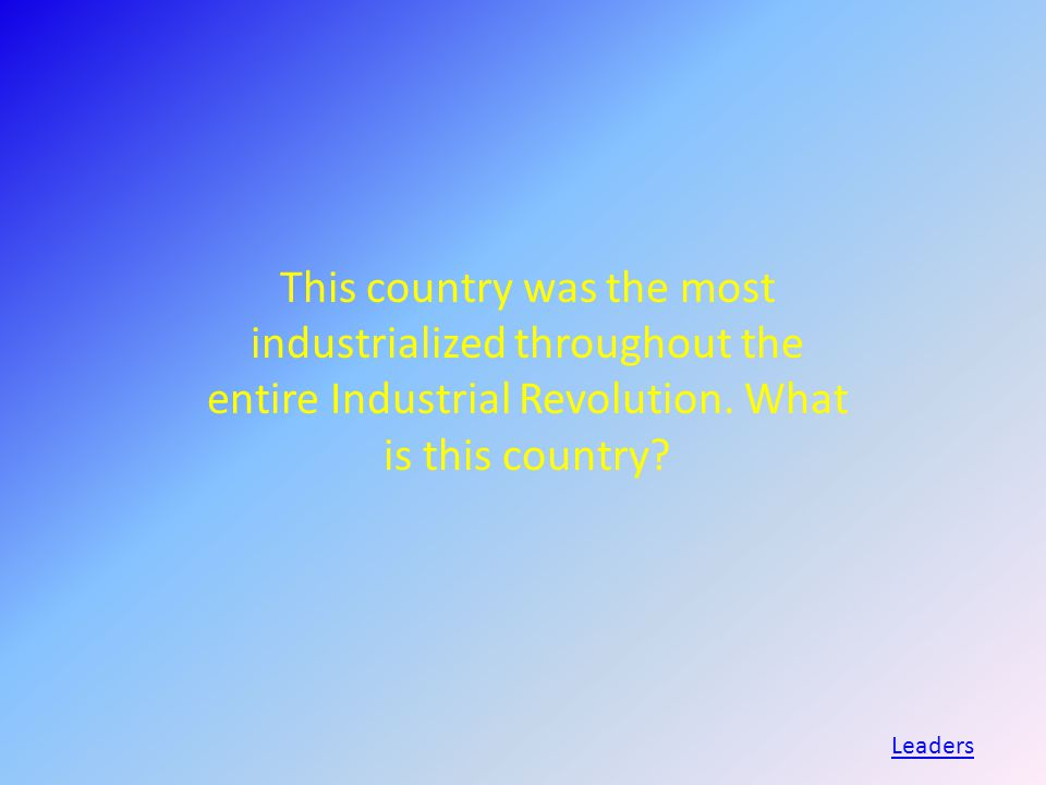 This country was the most industrialized throughout the entire Industrial Revolution.