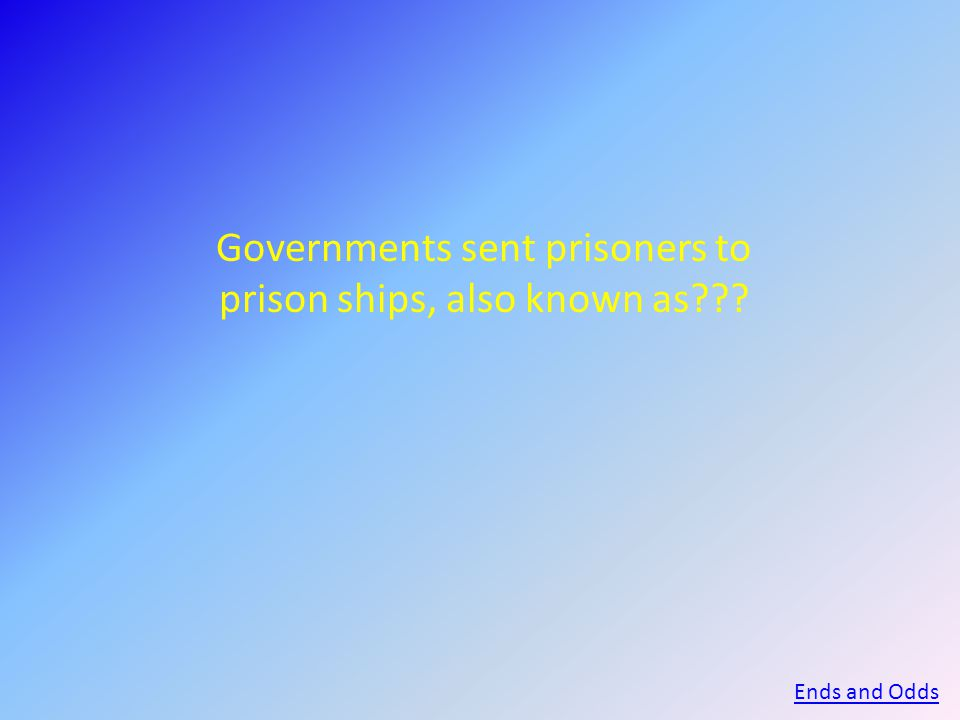 Governments sent prisoners to prison ships, also known as Ends and Odds