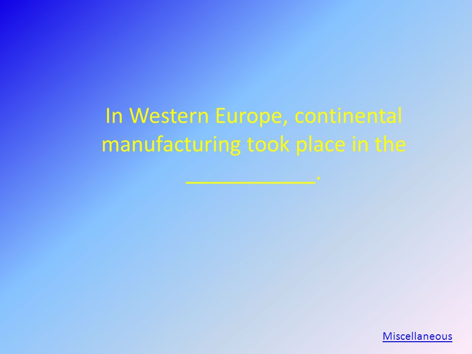 In Western Europe, continental manufacturing took place in the ___________. Miscellaneous