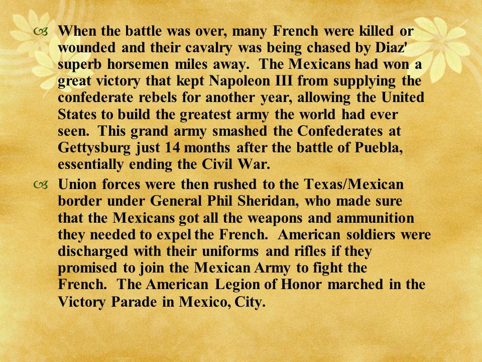  It might be a historical stretch to credit the survival of the United States to those brave 4,000 Mexicans who faced an army twice as large in 1862.