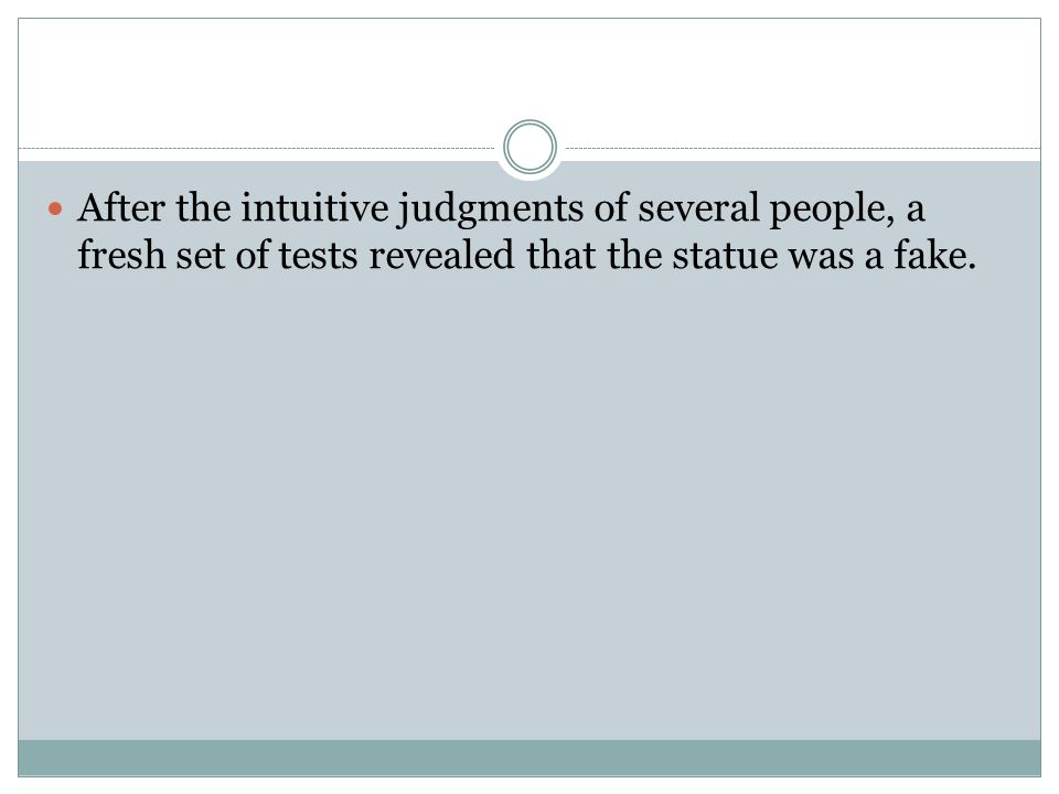 After the intuitive judgments of several people, a fresh set of tests revealed that the statue was a fake.