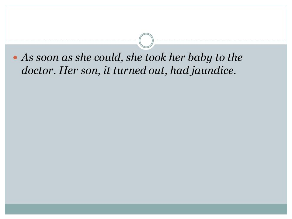 As soon as she could, she took her baby to the doctor. Her son, it turned out, had jaundice.