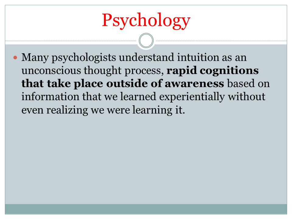 Psychology Many psychologists understand intuition as an unconscious thought process, rapid cognitions that take place outside of awareness based on i