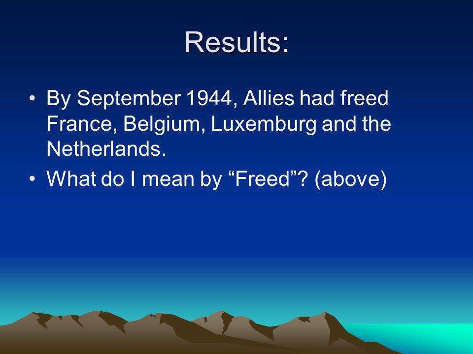 """Results: By September 1944, Allies had freed France, Belgium, Luxemburg and the Netherlands. What do I mean by """"Freed""""? (above)"""
