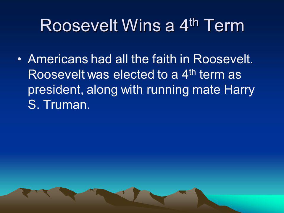 Roosevelt Wins a 4 th Term Americans had all the faith in Roosevelt. Roosevelt was elected to a 4 th term as president, along with running mate Harry