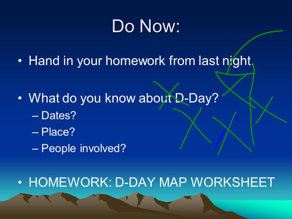 Do Now: Hand in your homework from last night. What do you know about D-Day? –Dates? –Place? –People involved? HOMEWORK: D-DAY MAP WORKSHEET