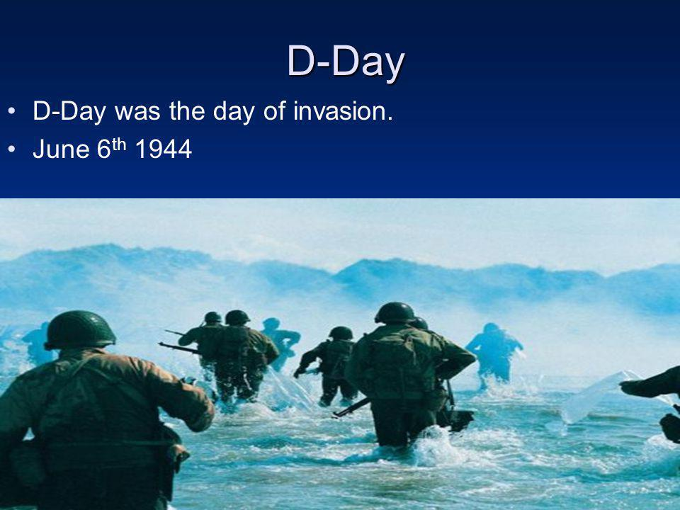 D-Day D-Day D-Day was the day of invasion. June 6 th 1944