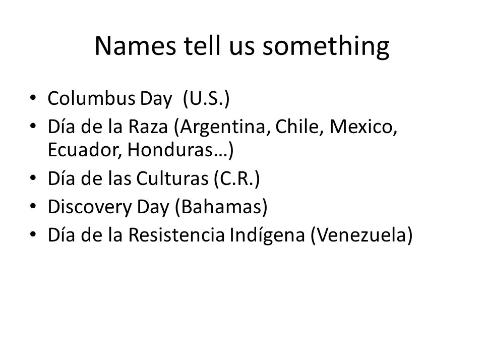 Names tell us something Columbus Day (U.S.) Día de la Raza (Argentina, Chile, Mexico, Ecuador, Honduras…) Día de las Culturas (C.R.) Discovery Day (Bahamas) Día de la Resistencia Indígena (Venezuela)