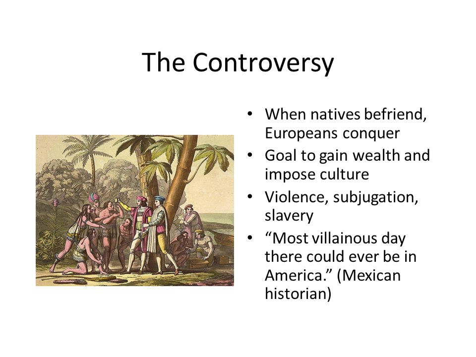 The Controversy When natives befriend, Europeans conquer Goal to gain wealth and impose culture Violence, subjugation, slavery Most villainous day there could ever be in America. (Mexican historian)