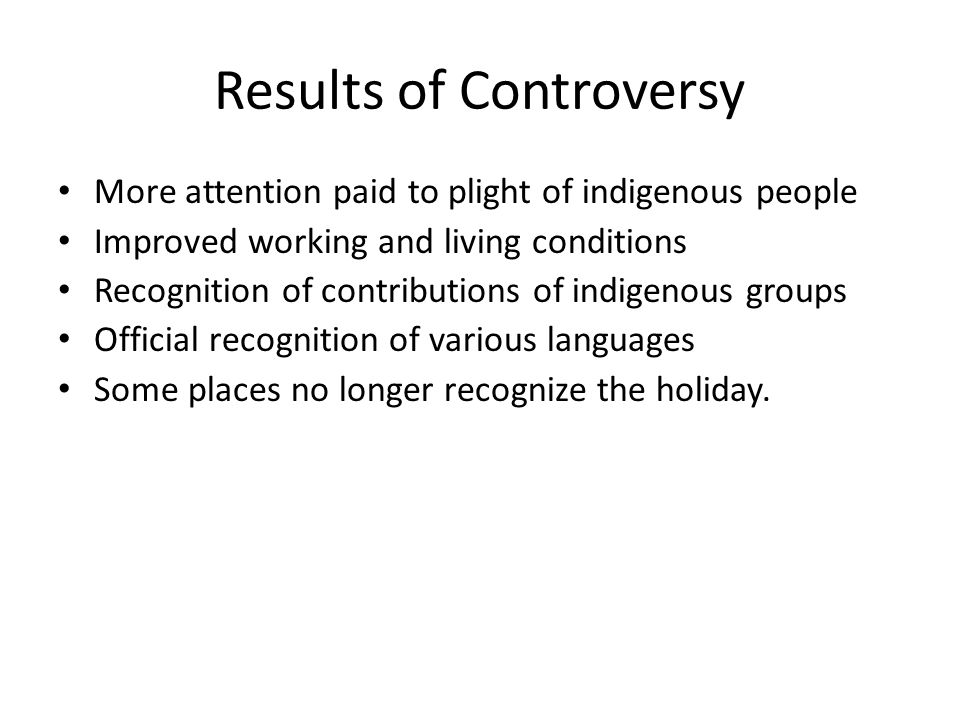 Results of Controversy More attention paid to plight of indigenous people Improved working and living conditions Recognition of contributions of indigenous groups Official recognition of various languages Some places no longer recognize the holiday.