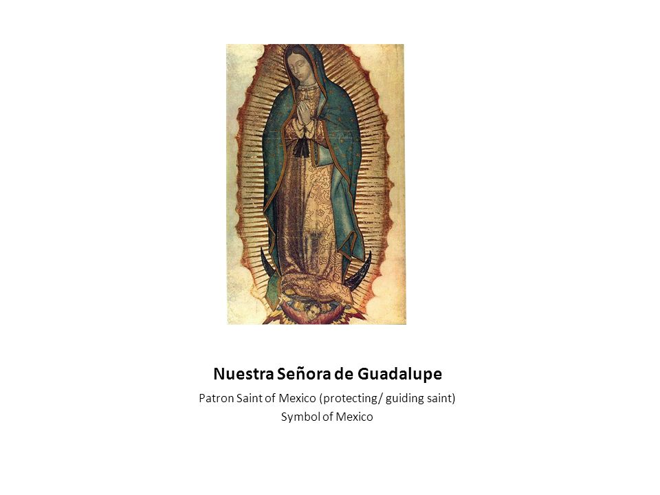 Nuestra Señora de Guadalupe Patron Saint of Mexico (protecting/ guiding saint) Symbol of Mexico