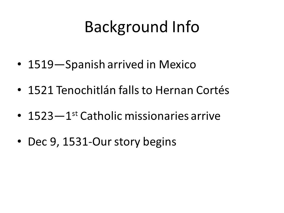 Background Info 1519—Spanish arrived in Mexico 1521 Tenochitlán falls to Hernan Cortés 1523—1 st Catholic missionaries arrive Dec 9, 1531-Our story begins