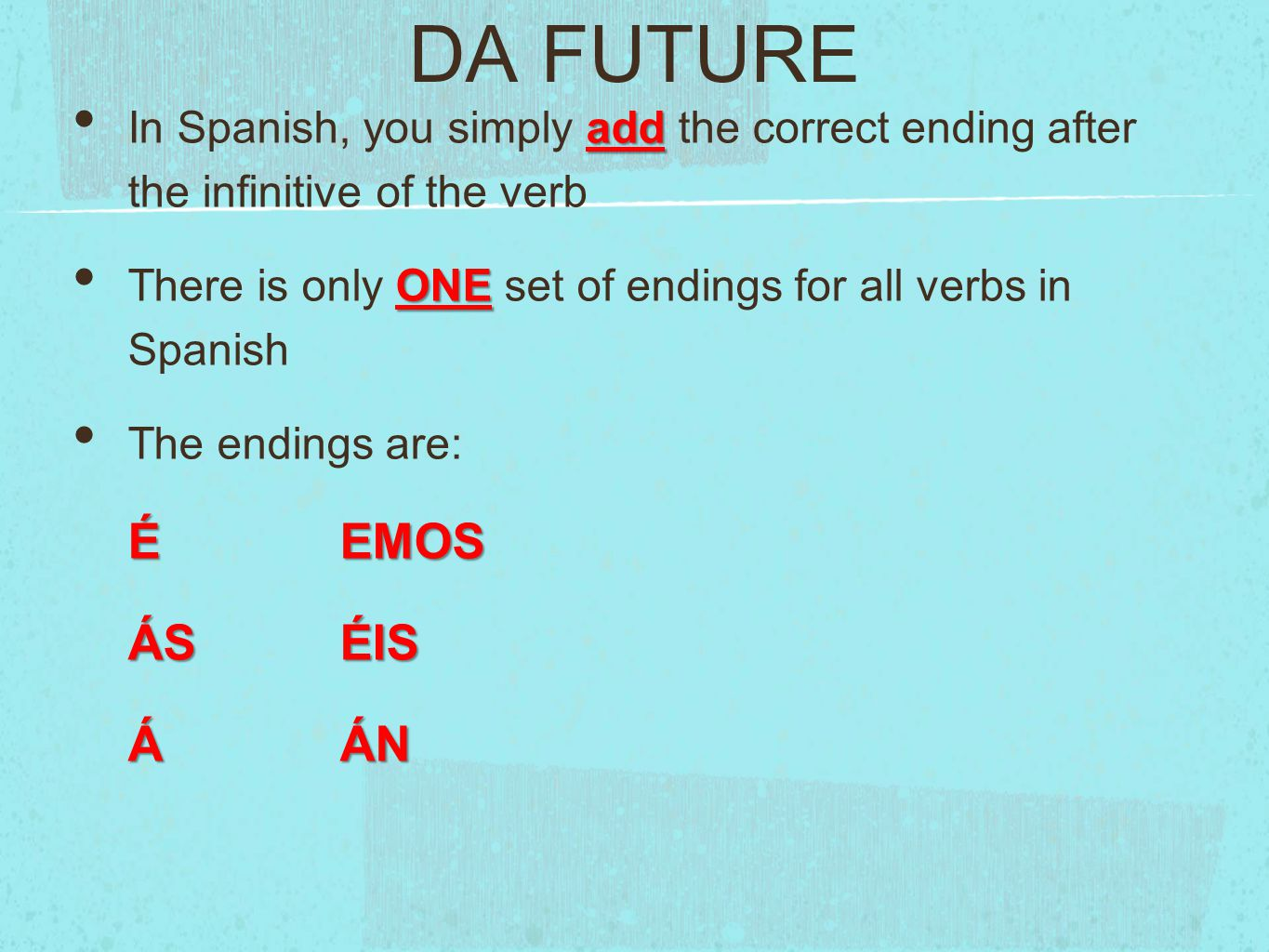 DA FUTURE add In Spanish, you simply add the correct ending after the infinitive of the verb ONE There is only ONE set of endings for all verbs in Spanish The endings are: ÉEMOS ÁSÉIS ÁÁN