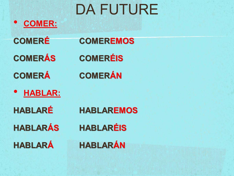 DA FUTURE COMER: COMERÉCOMEREMOS COMERÁSCOMERÉIS COMERÁCOMERÁN HABLAR: HABLARÉHABLAREMOS HABLARÁSHABLARÉIS HABLARÁHABLARÁN