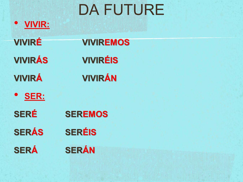 DA FUTURE VIVIR: VIVIRÉVIVIREMOS VIVIRÁSVIVIRÉIS VIVIRÁVIVIRÁN SER: SERÉSEREMOS SERÁSSERÉIS SERÁSERÁN