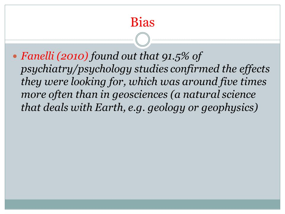 Bias Fanelli (2010) found out that 91.5% of psychiatry/psychology studies confirmed the effects they were looking for, which was around five times more often than in geosciences (a natural science that deals with Earth, e.g.