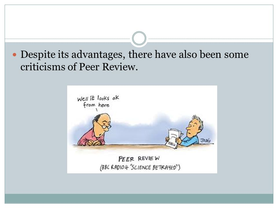 Despite its advantages, there have also been some criticisms of Peer Review.