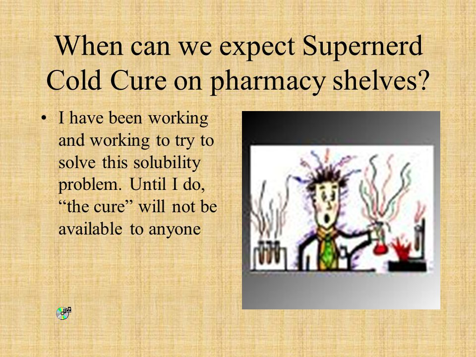 "When can we expect Supernerd Cold Cure on pharmacy shelves? I have been working and working to try to solve this solubility problem. Until I do, ""the"