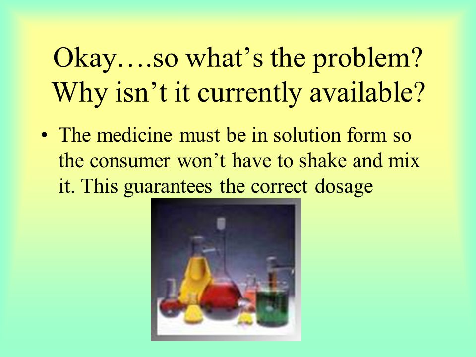 Okay….so what's the problem? Why isn't it currently available? The medicine must be in solution form so the consumer won't have to shake and mix it. T