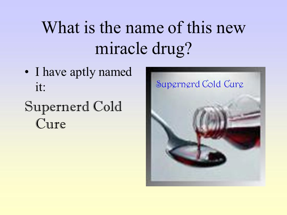 What is the name of this new miracle drug? I have aptly named it: Supernerd Cold Cure