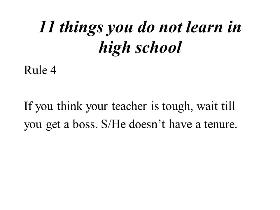 11 things you do not learn in high school Rule 4 If you think your teacher is tough, wait till you get a boss.