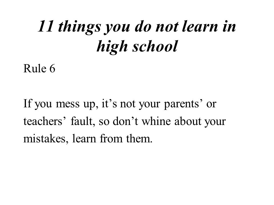 11 things you do not learn in high school Rule 6 If you mess up, it's not your parents' or teachers' fault, so don't whine about your mistakes, learn from them.