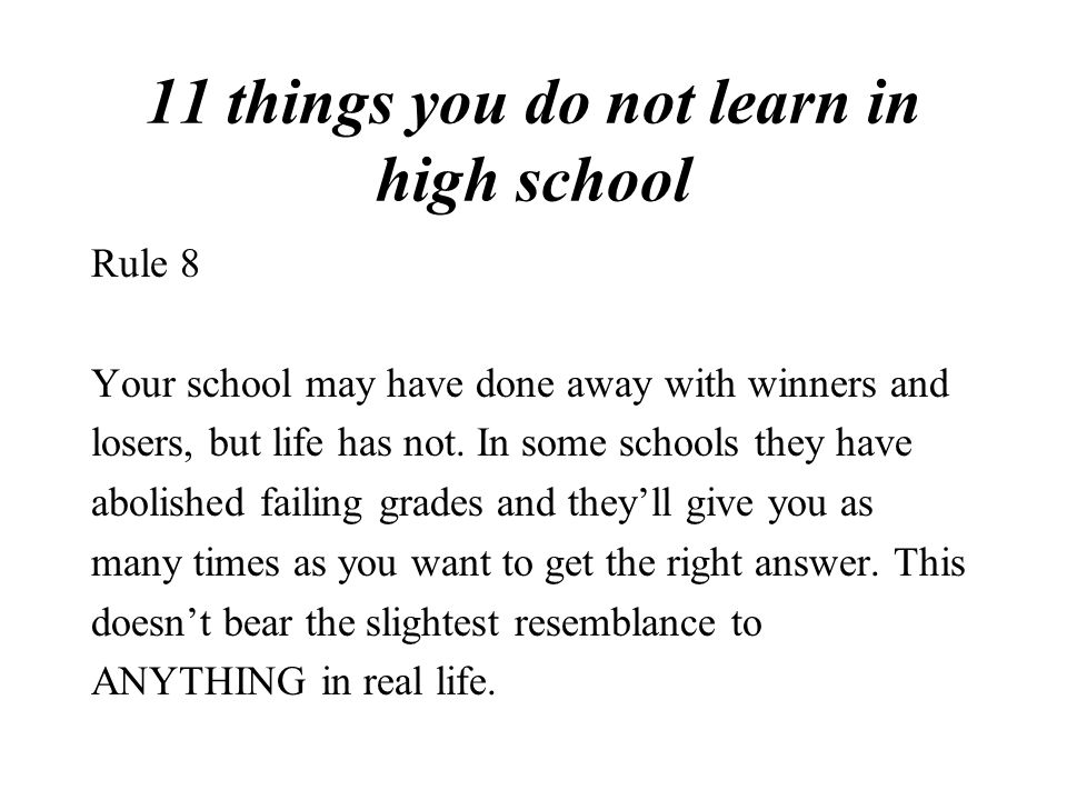 11 things you do not learn in high school Rule 8 Your school may have done away with winners and losers, but life has not.