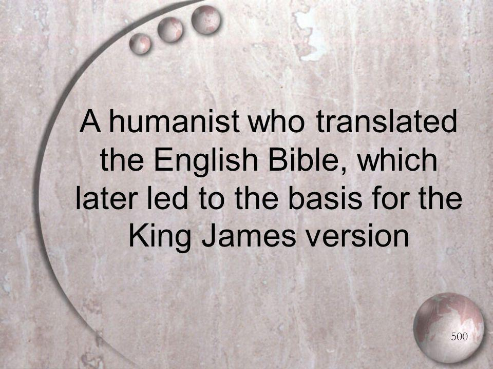 A humanist who translated the English Bible, which later led to the basis for the King James version 500