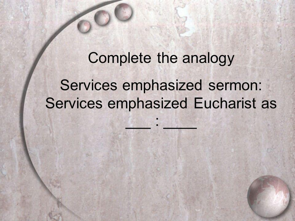 Complete the analogy Services emphasized sermon: Services emphasized Eucharist as ___ : ____