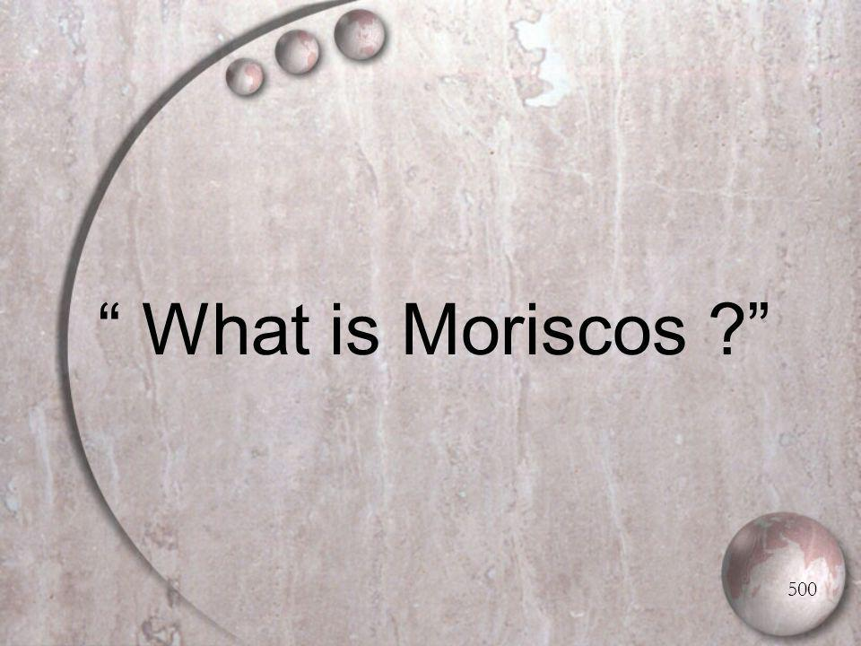 What is Moriscos 500