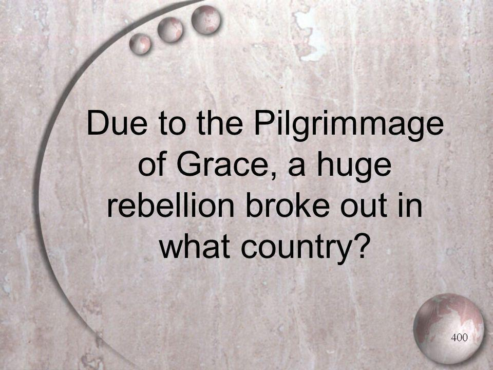 Due to the Pilgrimmage of Grace, a huge rebellion broke out in what country 400