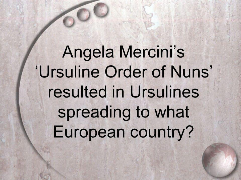 Angela Mercini's 'Ursuline Order of Nuns' resulted in Ursulines spreading to what European country