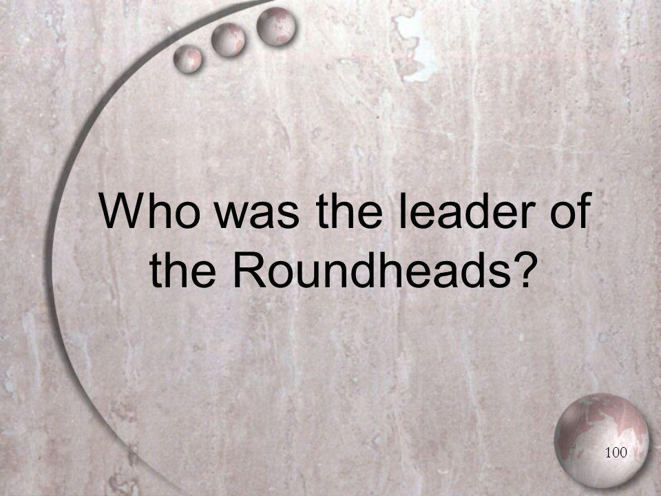 Who was the leader of the Roundheads 100